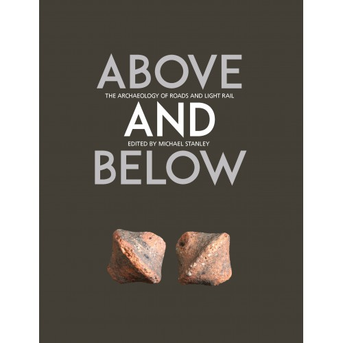 'Above and Below: The Archaeology of Road and Light Rail' edited by Michael Stanley, Transport Infrastructure Ireland